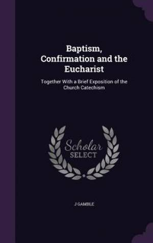 Baptism, Confirmation and the Eucharist: Together With a Brief Exposition of the Church Catechism