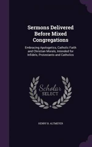 Sermons Delivered Before Mixed Congregations: Embracing Apologetics, Catholic Faith and Christian Morals, Intended for Infidels, Protestants and Catho