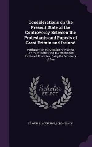 Considerations on the Present State of the Controversy Between the Protestants and Papists of Great Britain and Ireland: Particularly on the Question