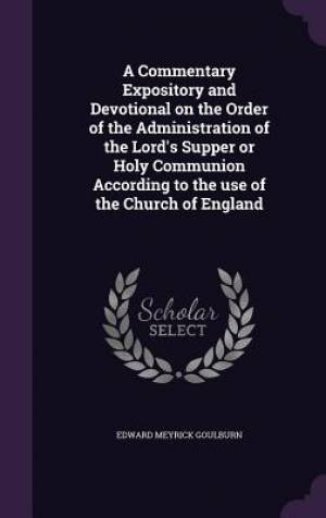 A Commentary Expository and Devotional on the Order of the Administration of the Lord's Supper or Holy Communion According to the Use of the Church of England