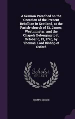 A Sermon Preached on the Occasion of the Present Rebellion in Scotland, at the Parish-Church of St. James, Westminster, and the Chapels Belonging to It, October 6, 13, 1745, by Thomas, Lord Bishop of Oxford