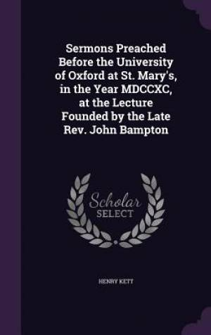 Sermons Preached Before the University of Oxford at St. Mary's, in the Year MDCCXC, at the Lecture Founded by the Late Rev. John Bampton