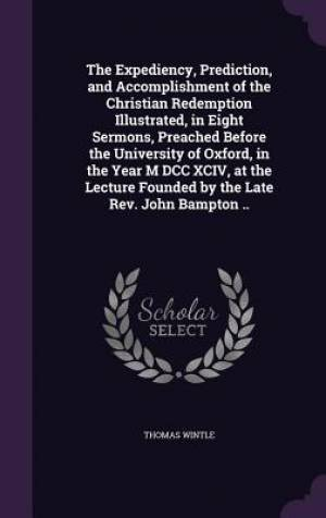 The Expediency, Prediction, and Accomplishment of the Christian Redemption Illustrated, in Eight Sermons, Preached Before the University of Oxford, in