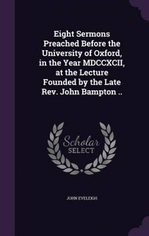 Eight Sermons Preached Before the University of Oxford, in the Year MDCCXCII, at the Lecture Founded by the Late Rev. John Bampton ..