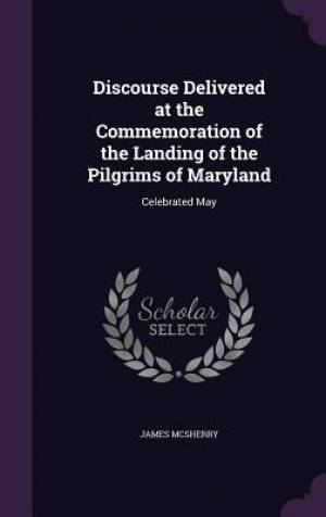 Discourse Delivered at the Commemoration of the Landing of the Pilgrims of Maryland: Celebrated May