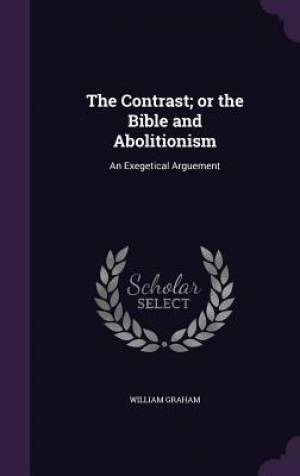 The Contrast; or the Bible and Abolitionism: An Exegetical Arguement
