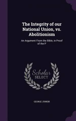 The Integrity of our National Union, vs. Abolitionism: An Argument From the Bible, in Proof of the P