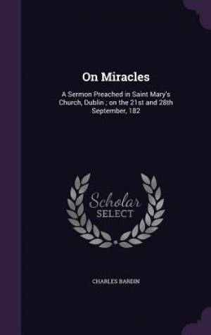 On Miracles: A Sermon Preached in Saint Mary's Church, Dublin ; on the 21st and 28th September, 182