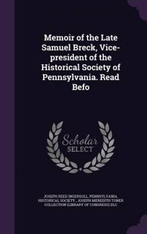 Memoir of the Late Samuel Breck, Vice-president of the Historical Society of Pennsylvania. Read Befo