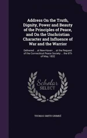 Address on the Truth, Dignity, Power and Beauty of the Principles of Peace, and on the Unchristian Character and Influence of War and the Warrior