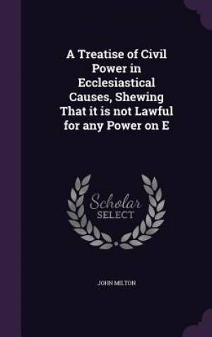A Treatise of Civil Power in Ecclesiastical Causes, Shewing That It Is Not Lawful for Any Power on E