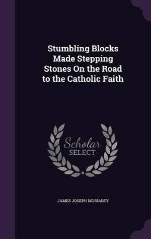 Stumbling Blocks Made Stepping Stones On the Road to the Catholic Faith