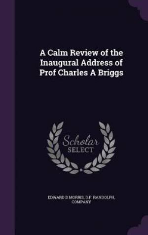 A Calm Review of the Inaugural Address of Prof Charles a Briggs