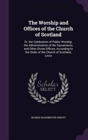 The Worship and Offices of the Church of Scotland: Or, the Celebration of Public Worship, the Administration of the Sacraments, and Other Divine Offic