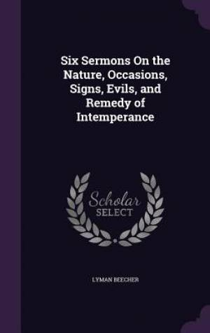 Six Sermons On the Nature, Occasions, Signs, Evils, and Remedy of Intemperance