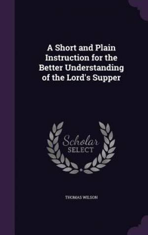 A Short and Plain Instruction for the Better Understanding of the Lord's Supper