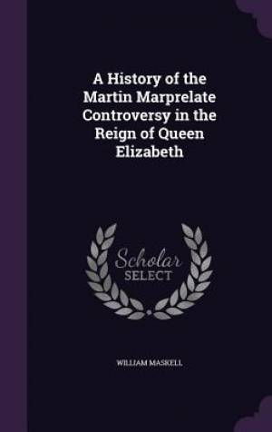 A History of the Martin Marprelate Controversy in the Reign of Queen Elizabeth