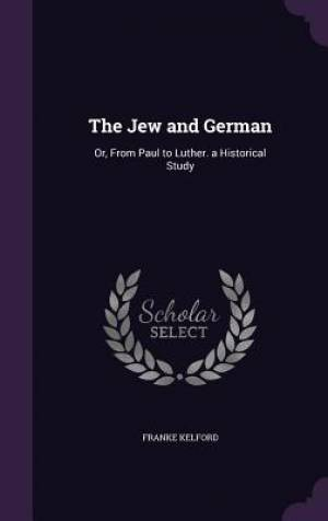 The Jew and German: Or, From Paul to Luther. a Historical Study