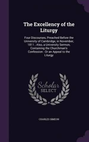 The Excellency of the Liturgy: Four Discourses, Preached Before the University of Cambridge, in November, 1811 ; Also, a University Sermon, Containing
