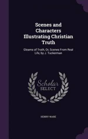 Scenes and Characters Illustrating Christian Truth: Gleams of Truth, Or, Scenes From Real Life, by J. Tuckerman