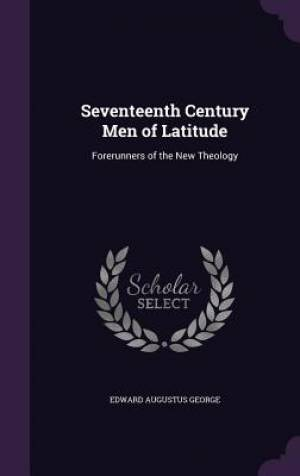 Seventeenth Century Men of Latitude: Forerunners of the New Theology