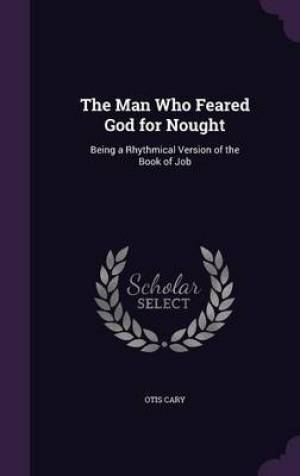 The Man Who Feared God for Nought: Being a Rhythmical Version of the Book of Job