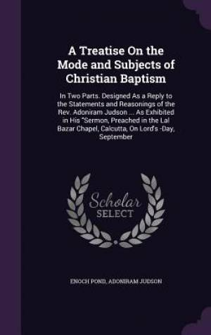 A Treatise On the Mode and Subjects of Christian Baptism: In Two Parts. Designed As a Reply to the Statements and Reasonings of the Rev. Adoniram Juds
