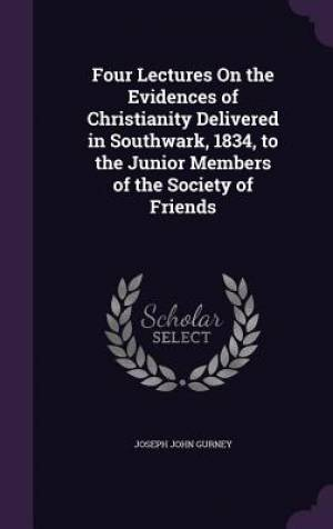Four Lectures on the Evidences of Christianity Delivered in Southwark, 1834, to the Junior Members of the Society of Friends