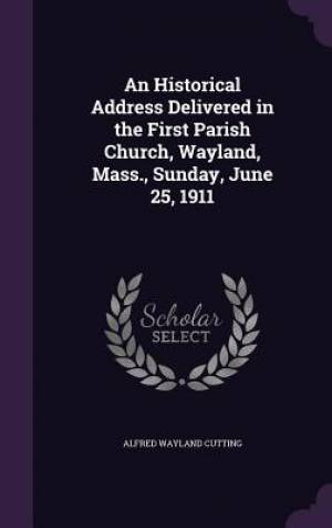An Historical Address Delivered in the First Parish Church, Wayland, Mass., Sunday, June 25, 1911