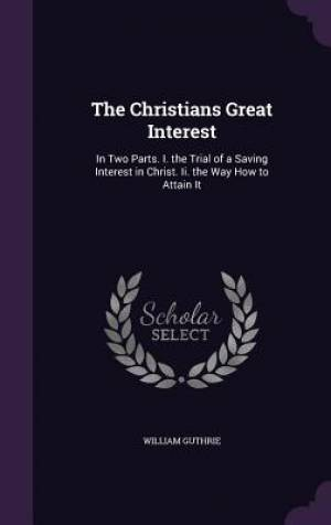 The Christians Great Interest: In Two Parts. I. the Trial of a Saving Interest in Christ. Ii. the Way How to Attain It