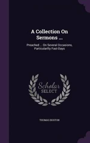 A Collection On Sermons ...: Preached ... On Several Occasions, Particularllly Fast-Days