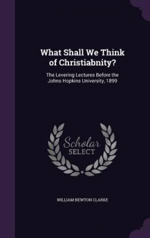 What Shall We Think of Christiabnity?: The Levering Lectures Before the Johns Hopkins University, 1899