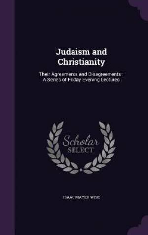 Judaism and Christianity: Their Agreements and Disagreements : A Series of Friday Evening Lectures