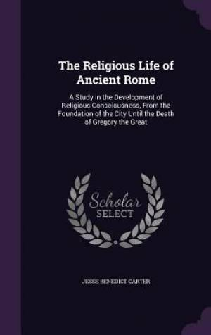 The Religious Life of Ancient Rome: A Study in the Development of Religious Consciousness, From the Foundation of the City Until the Death of Gregory