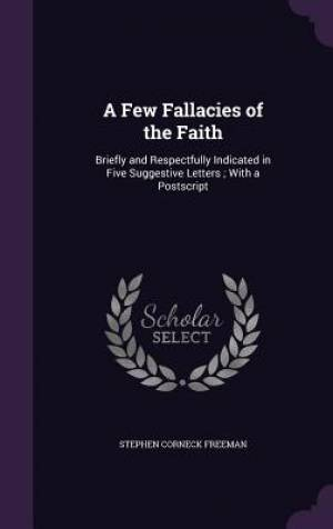 A Few Fallacies of the Faith: Briefly and Respectfully Indicated in Five Suggestive Letters ; With a Postscript