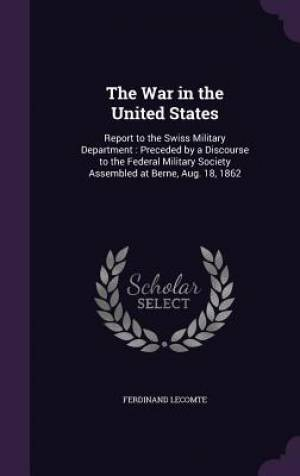 The War in the United States: Report to the Swiss Military Department : Preceded by a Discourse to the Federal Military Society Assembled at Berne, Au