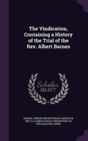 The Vindication, Containing a History of the Trial of the REV. Albert Barnes
