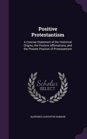 Positive Protestantism: A Concise Statement of the Historical Origins, the Positive Affirmations, and the Present Position of Protestantism