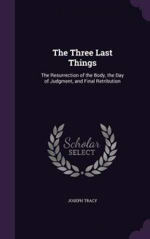 The Three Last Things: The Resurrection of the Body, the Day of Judgment, and Final Retribution