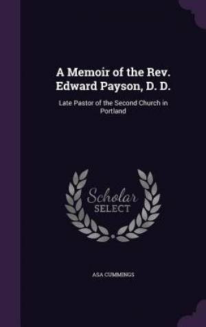 A Memoir of the Rev. Edward Payson, D. D.: Late Pastor of the Second Church in Portland