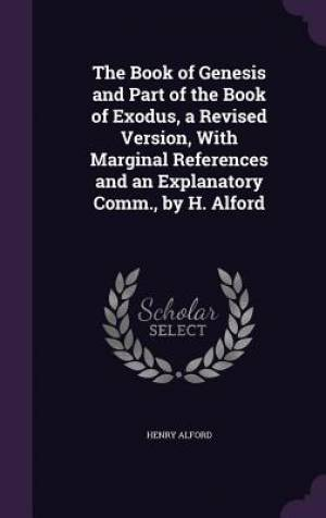 The Book of Genesis and Part of the Book of Exodus, a Revised Version, With Marginal References and an Explanatory Comm., by H. Alford