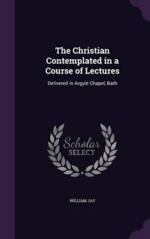 The Christian Contemplated in a Course of Lectures: Delivered in Argyle Chapel, Bath