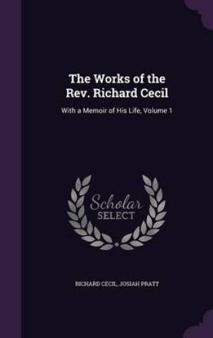 The Works of the Rev. Richard Cecil: With a Memoir of His Life, Volume 1