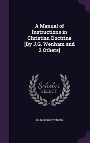 A Manual of Instructions in Christian Doctrine [By J.G. Wenham and 2 Others]