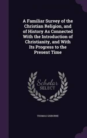 A Familiar Survey of the Christian Religion, and of History As Connected With the Introduction of Christianity, and With Its Progress to the Present T