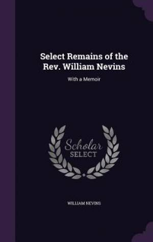 Select Remains of the Rev. William Nevins: With a Memoir