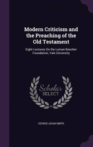 Modern Criticism and the Preaching of the Old Testament: Eight Lectures On the Lyman Beecher Foundation, Yale University