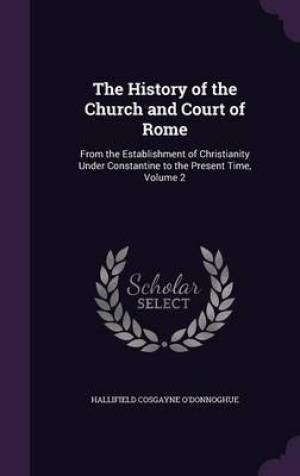 The History of the Church and Court of Rome: From the Establishment of Christianity Under Constantine to the Present Time, Volume 2