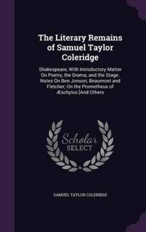 The Literary Remains of Samuel Taylor Coleridge: Shakespeare, With Introductory Matter On Poetry, the Drama, and the Stage. Notes On Ben Jonson; Beaum
