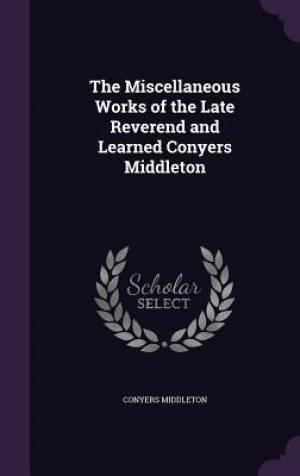 The Miscellaneous Works of the Late Reverend and Learned Conyers Middleton
